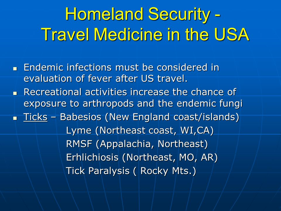 Homeland Security - Travel Medicine in the USA Endemic infections must be considered in evaluation of fever after US travel.