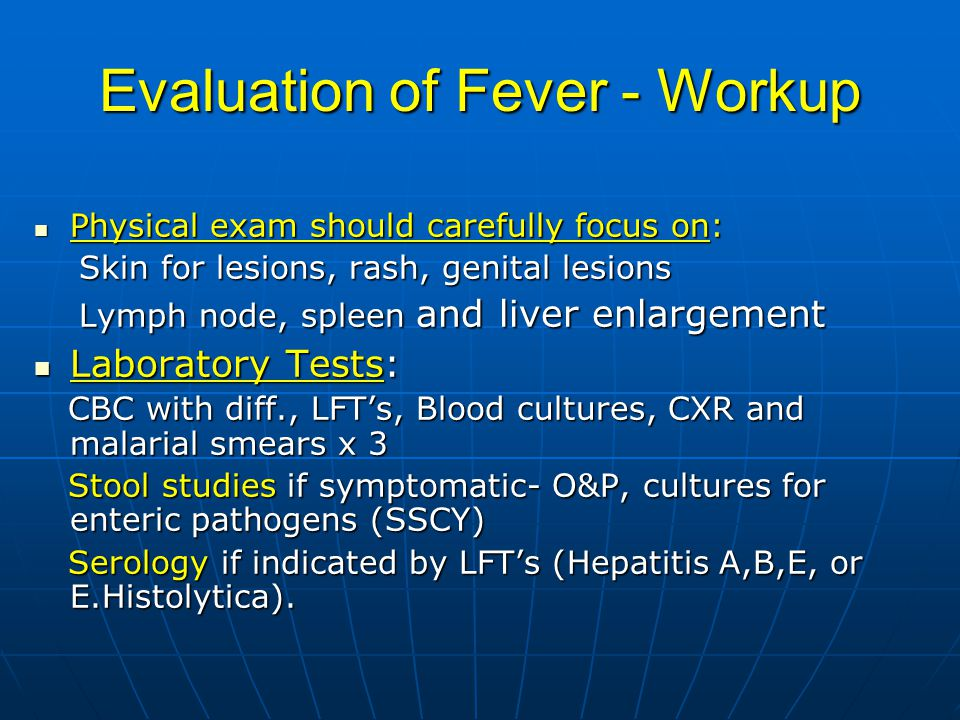 Evaluation of Fever - Workup Physical exam should carefully focus on: Physical exam should carefully focus on: Skin for lesions, rash, genital lesions Skin for lesions, rash, genital lesions Lymph node, spleen and liver enlargement Lymph node, spleen and liver enlargement Laboratory Tests: Laboratory Tests: CBC with diff., LFT's, Blood cultures, CXR and malarial smears x 3 CBC with diff., LFT's, Blood cultures, CXR and malarial smears x 3 Stool studies if symptomatic- O&P, cultures for enteric pathogens (SSCY) Stool studies if symptomatic- O&P, cultures for enteric pathogens (SSCY) Serology if indicated by LFT's (Hepatitis A,B,E, or E.Histolytica).