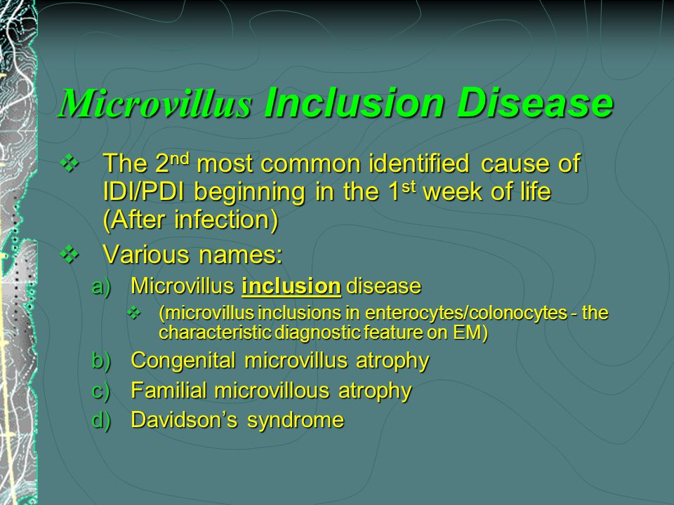 Microvillus Inclusion Disease  The 2 nd most common identified cause of IDI/PDI beginning in the 1 st week of life (After infection)  Various names:  Microvillus inclusion disease  (microvillus inclusions in enterocytes/colonocytes - the characteristic diagnostic feature on EM)  Congenital microvillus atrophy  Familial microvillous atrophy  Davidson's syndrome