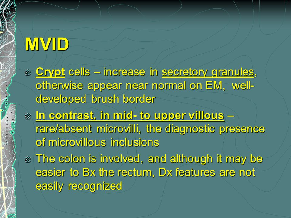 MVID Crypt cells – increase in secretory granules, otherwise appear near normal on EM, well- developed brush border In contrast, in mid- to upper villous – rare/absent microvilli, the diagnostic presence of microvillous inclusions The colon is involved, and although it may be easier to Bx the rectum, Dx features are not easily recognized