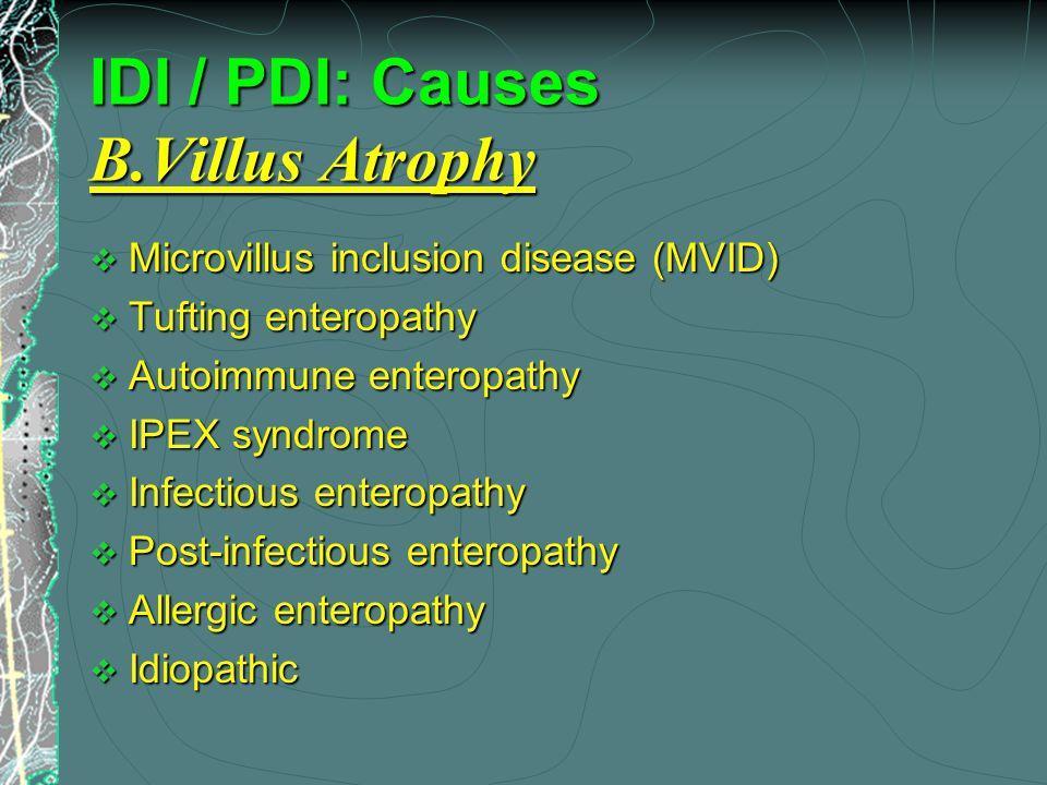 IDI / PDI: Causes B.Villus Atrophy  Microvillus inclusion disease (MVID)  Tufting enteropathy  Autoimmune enteropathy  IPEX syndrome  Infectious enteropathy  Post-infectious enteropathy  Allergic enteropathy  Idiopathic