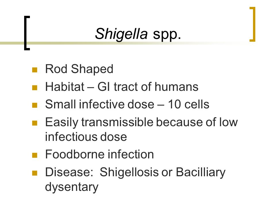 Shigella spp. Rod Shaped Habitat – GI tract of humans Small infective dose – 10 cells Easily transmissible because of low infectious dose Foodborne in