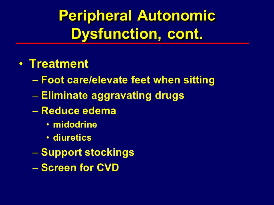 Peripheral Autonomic Dysfunction, cont. Treatment –Foot care/elevate feet when sitting –Eliminate aggravating drugs –Reduce edema midodrine diuretics