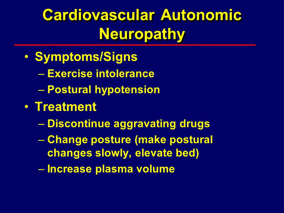 Cardiovascular Autonomic Neuropathy Symptoms/Signs –Exercise intolerance –Postural hypotension Treatment –Discontinue aggravating drugs –Change postur
