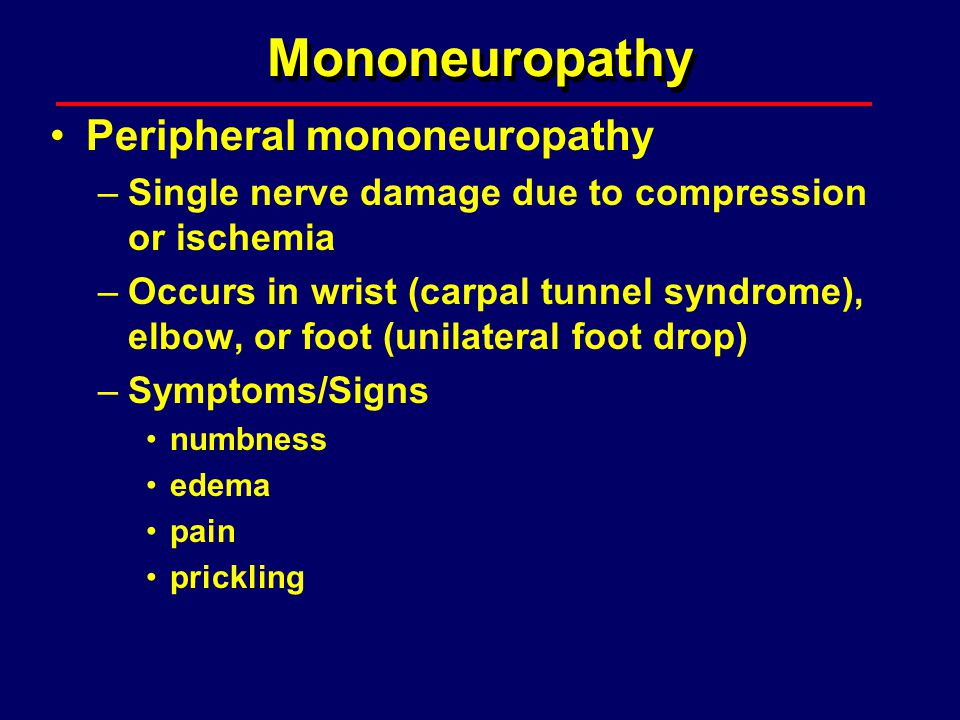 Mononeuropathy Peripheral mononeuropathy –Single nerve damage due to compression or ischemia –Occurs in wrist (carpal tunnel syndrome), elbow, or foot
