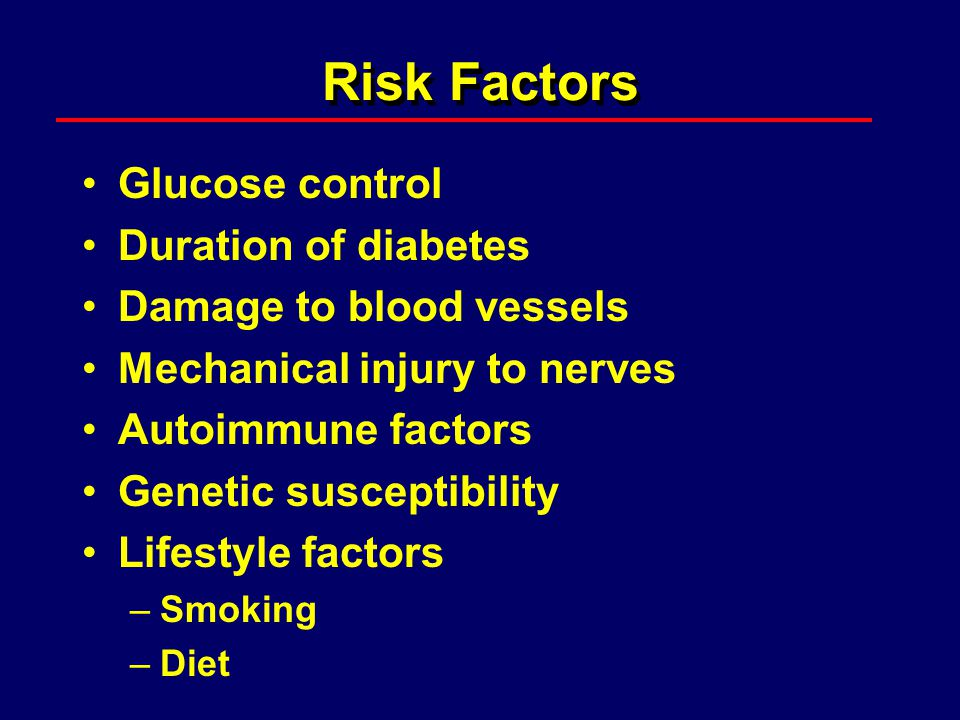 Pathogenesis of Diabetic Neuropathy Metabolic factors –High blood glucose –Advanced glycation end products –Sorbitol –Abnormal blood fat levels Ischemia Nerve fiber repair mechanisms
