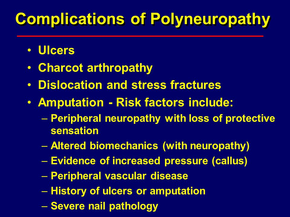 Complications of Polyneuropathy Ulcers Charcot arthropathy Dislocation and stress fractures Amputation - Risk factors include: –Peripheral neuropathy