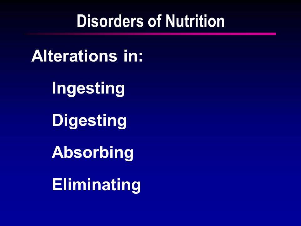 Disorders of Nutrition Alterations in: Ingesting Digesting Absorbing Eliminating