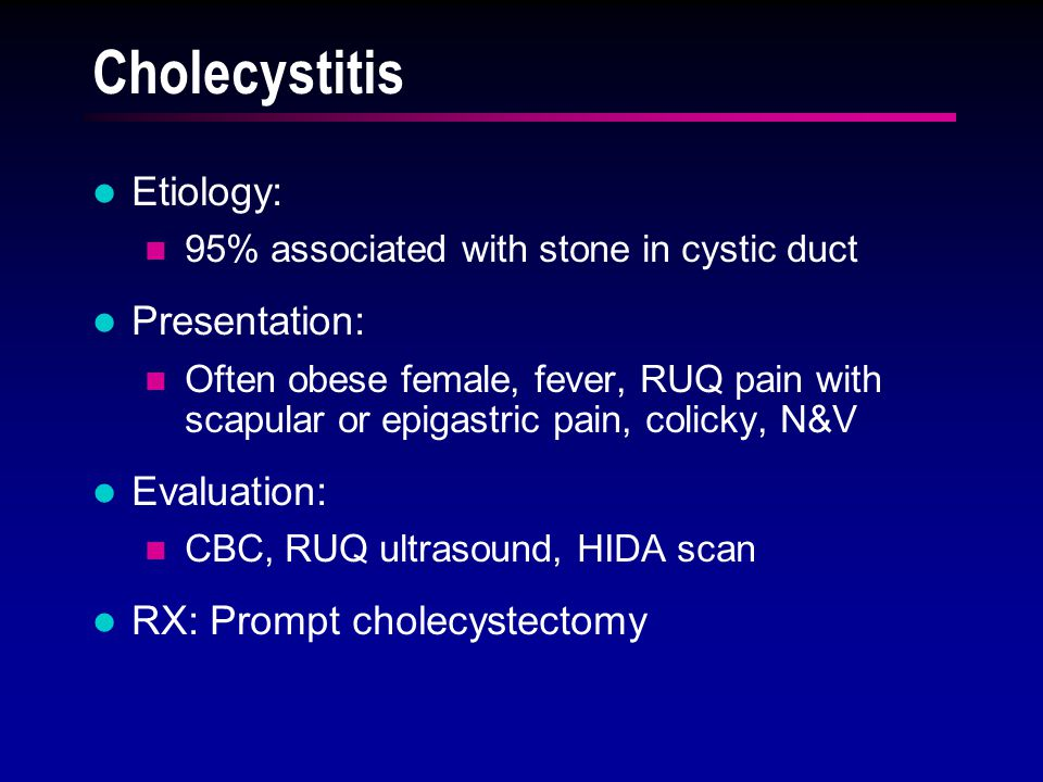 Cholecystitis Etiology: 95% associated with stone in cystic duct Presentation: Often obese female, fever, RUQ pain with scapular or epigastric pain, colicky, N&V Evaluation: CBC, RUQ ultrasound, HIDA scan RX: Prompt cholecystectomy