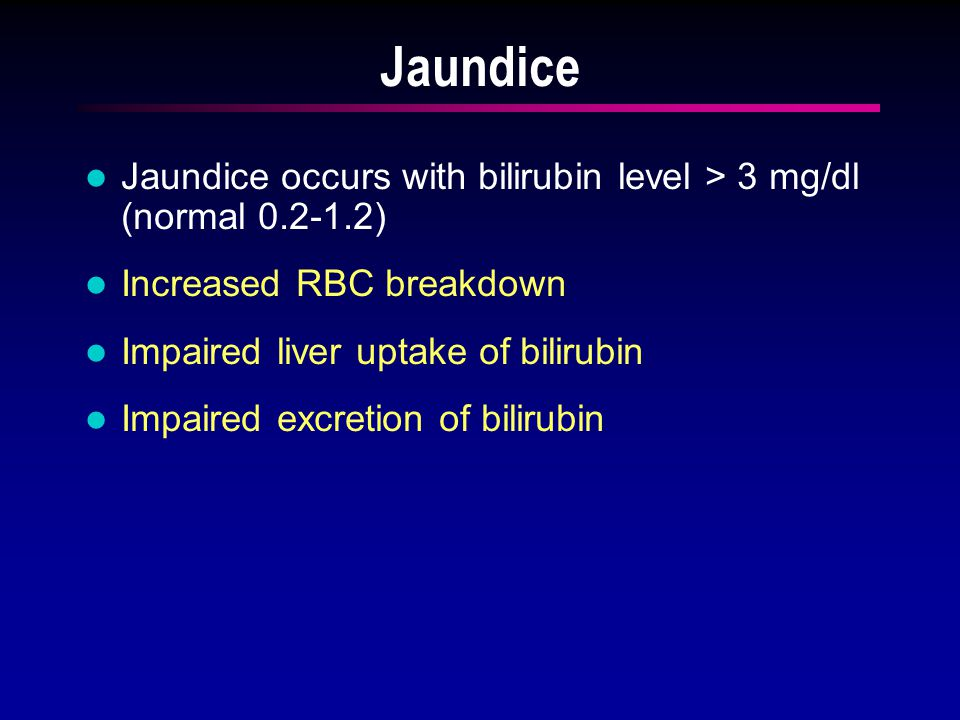 Jaundice Jaundice occurs with bilirubin level > 3 mg/dl (normal 0.2-1.2) Increased RBC breakdown Impaired liver uptake of bilirubin Impaired excretion