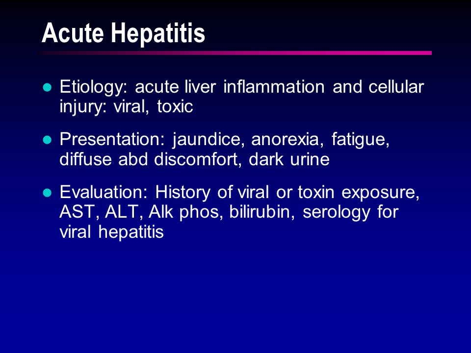 Acute Hepatitis Etiology: acute liver inflammation and cellular injury: viral, toxic Presentation: jaundice, anorexia, fatigue, diffuse abd discomfort