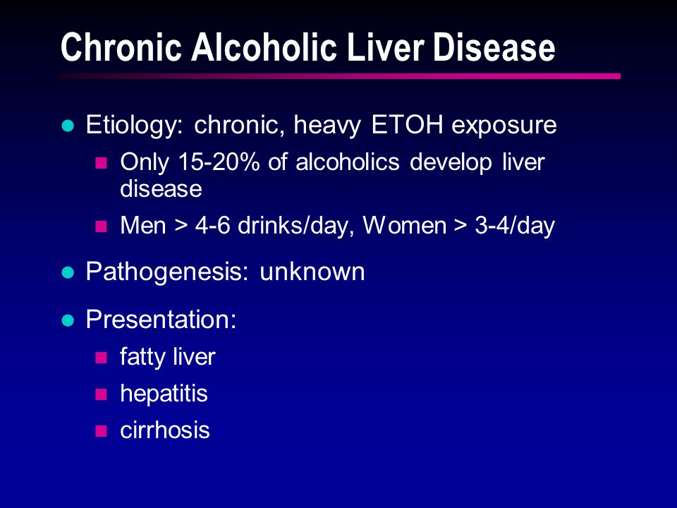 Chronic Alcoholic Liver Disease Etiology: chronic, heavy ETOH exposure Only 15-20% of alcoholics develop liver disease Men > 4-6 drinks/day, Women > 3
