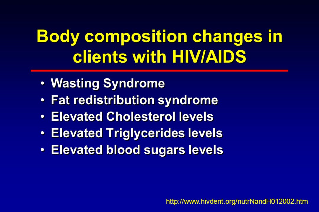 Body composition changes in clients with HIV/AIDS Wasting Syndrome Fat redistribution syndrome Elevated Cholesterol levels Elevated Triglycerides levels Elevated blood sugars levels Wasting Syndrome Fat redistribution syndrome Elevated Cholesterol levels Elevated Triglycerides levels Elevated blood sugars levels http://www.hivdent.org/nutrNandH012002.htm