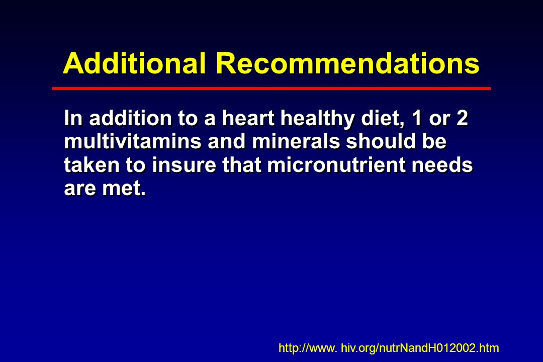 Additional Recommendations In addition to a heart healthy diet, 1 or 2 multivitamins and minerals should be taken to insure that micronutrient needs are met.