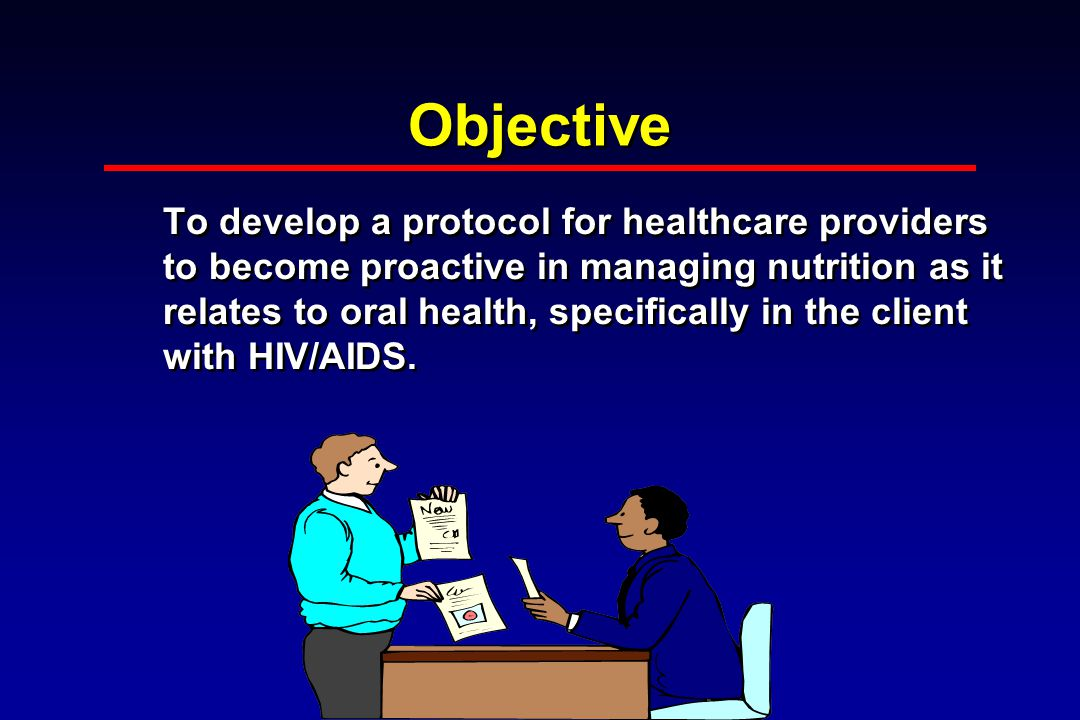 Objective To develop a protocol for healthcare providers to become proactive in managing nutrition as it relates to oral health, specifically in the client with HIV/AIDS.