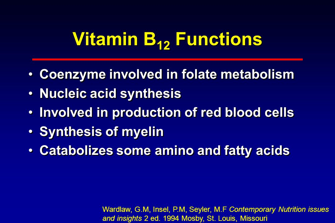 Vitamin B 12 Functions Coenzyme involved in folate metabolism Nucleic acid synthesis Involved in production of red blood cells Synthesis of myelin Catabolizes some amino and fatty acids Coenzyme involved in folate metabolism Nucleic acid synthesis Involved in production of red blood cells Synthesis of myelin Catabolizes some amino and fatty acids Wardlaw, G.M, Insel, P.M, Seyler, M.F Contemporary Nutrition issues and insights 2 ed.