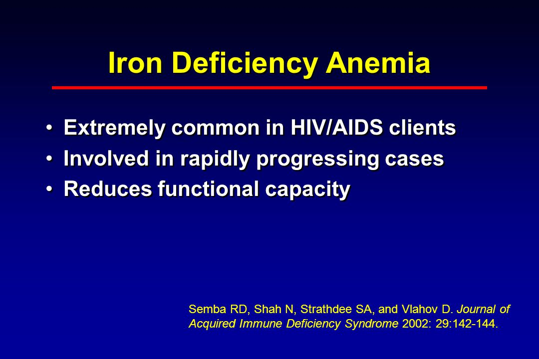 Iron Deficiency Anemia Extremely common in HIV/AIDS clients Involved in rapidly progressing cases Reduces functional capacity Extremely common in HIV/AIDS clients Involved in rapidly progressing cases Reduces functional capacity Semba RD, Shah N, Strathdee SA, and Vlahov D.