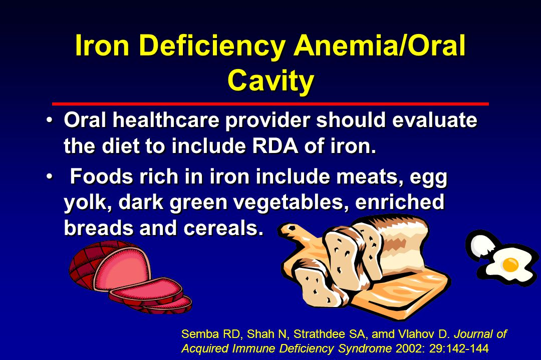 Iron Deficiency Anemia/Oral Cavity Oral healthcare provider should evaluate the diet to include RDA of iron.