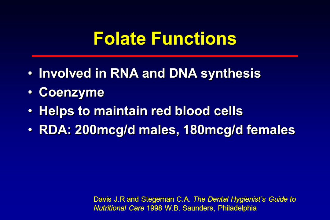Folate Functions Involved in RNA and DNA synthesis Coenzyme Helps to maintain red blood cells RDA: 200mcg/d males, 180mcg/d females Involved in RNA and DNA synthesis Coenzyme Helps to maintain red blood cells RDA: 200mcg/d males, 180mcg/d females Davis J.R and Stegeman C.A.