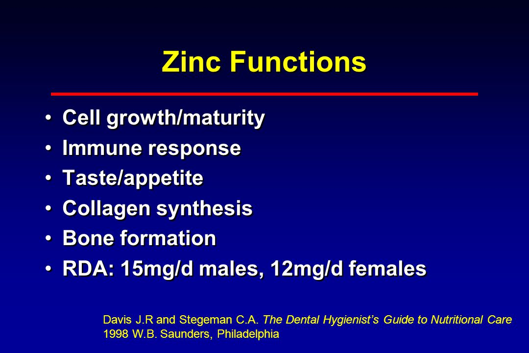 Zinc Functions Cell growth/maturity Immune response Taste/appetite Collagen synthesis Bone formation RDA: 15mg/d males, 12mg/d females Cell growth/maturity Immune response Taste/appetite Collagen synthesis Bone formation RDA: 15mg/d males, 12mg/d females Davis J.R and Stegeman C.A.