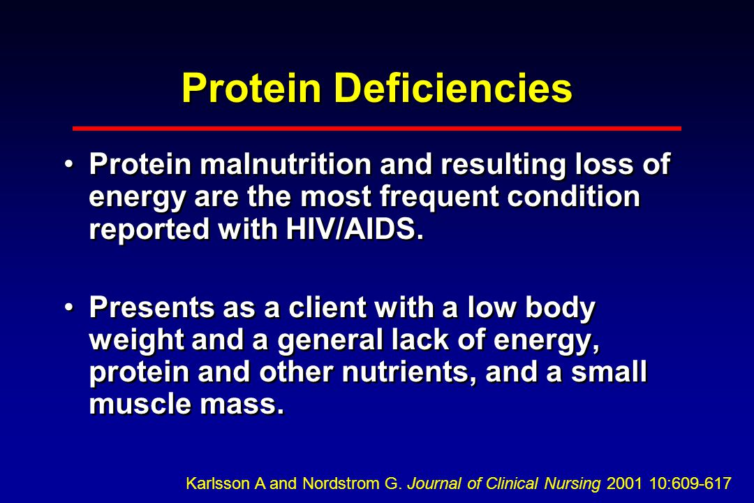 Protein Deficiencies Protein malnutrition and resulting loss of energy are the most frequent condition reported with HIV/AIDS.