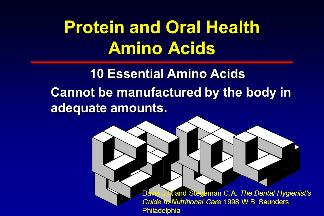 Protein and Oral Health Amino Acids 10 Essential Amino Acids Cannot be manufactured by the body in adequate amounts.
