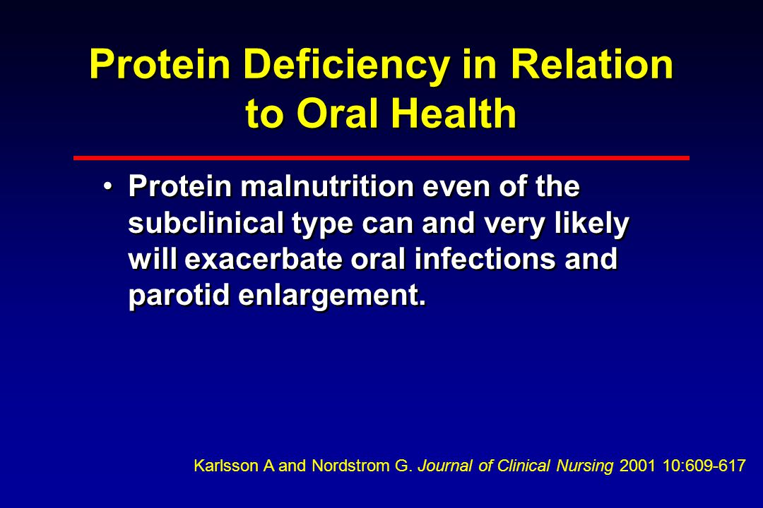 Protein Deficiency in Relation to Oral Health Protein malnutrition even of the subclinical type can and very likely will exacerbate oral infections and parotid enlargement.