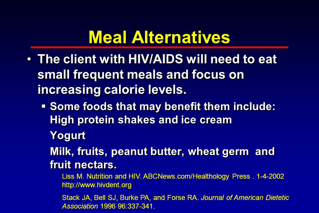 Meal Alternatives The client with HIV/AIDS will need to eat small frequent meals and focus on increasing calorie levels.