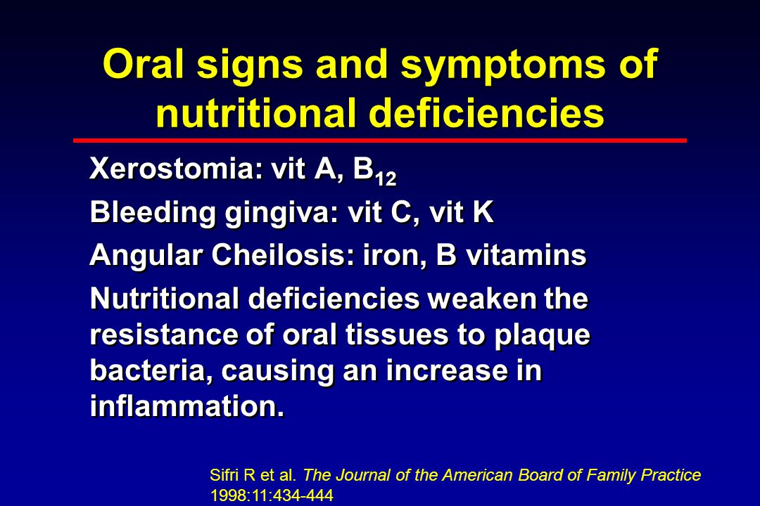Oral signs and symptoms of nutritional deficiencies Xerostomia: vit A, B 12 Bleeding gingiva: vit C, vit K Angular Cheilosis: iron, B vitamins Nutritional deficiencies weaken the resistance of oral tissues to plaque bacteria, causing an increase in inflammation.