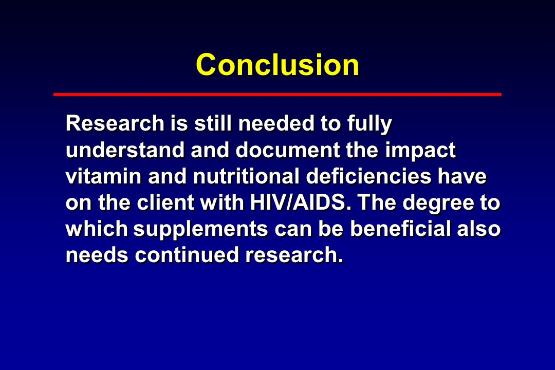Conclusion Research is still needed to fully understand and document the impact vitamin and nutritional deficiencies have on the client with HIV/AIDS.