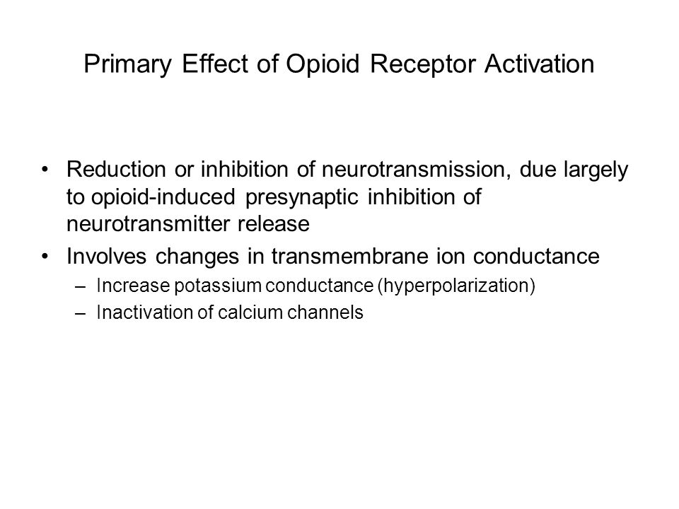Primary Effect of Opioid Receptor Activation Reduction or inhibition of neurotransmission, due largely to opioid-induced presynaptic inhibition of neu