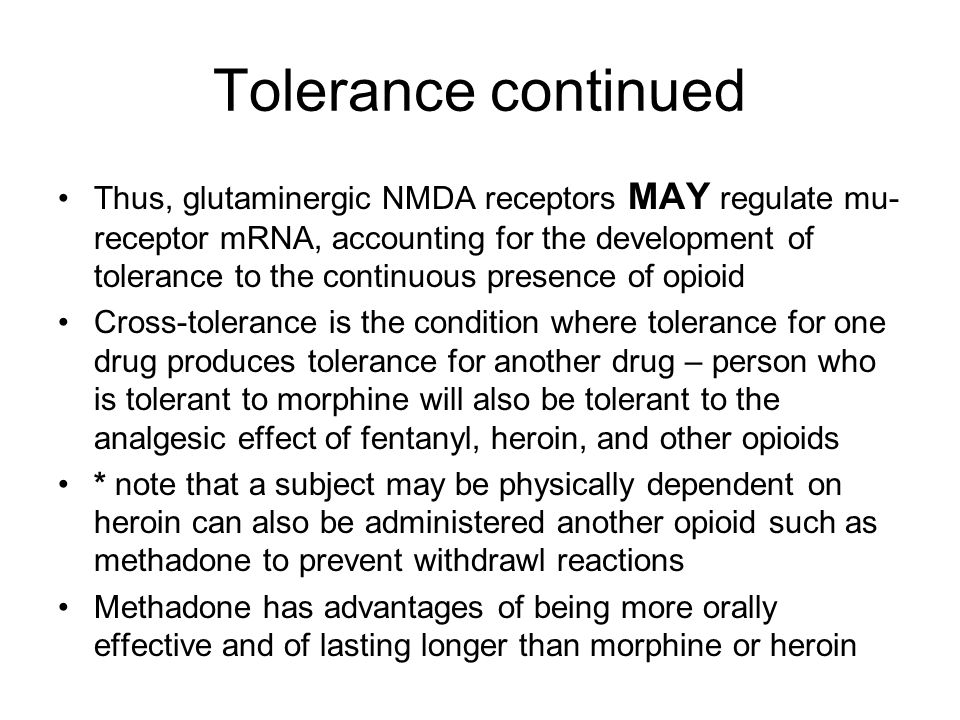 Tolerance continued Thus, glutaminergic NMDA receptors MAY regulate mu- receptor mRNA, accounting for the development of tolerance to the continuous p