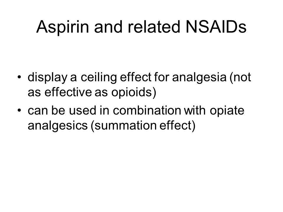 Aspirin and related NSAIDs display a ceiling effect for analgesia (not as effective as opioids) can be used in combination with opiate analgesics (sum