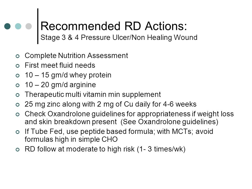 Recommended RD Actions: Stage 3 & 4 Pressure Ulcer/Non Healing Wound Complete Nutrition Assessment First meet fluid needs 10 – 15 gm/d whey protein 10 – 20 gm/d arginine Therapeutic multi vitamin min supplement 25 mg zinc along with 2 mg of Cu daily for 4-6 weeks Check Oxandrolone guidelines for appropriateness if weight loss and skin breakdown present (See Oxandrolone guidelines) If Tube Fed, use peptide based formula; with MCTs; avoid formulas high in simple CHO RD follow at moderate to high risk (1- 3 times/wk)