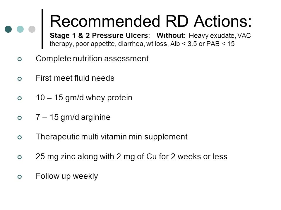Stage 1 & 2 Pressure Ulcers With: heavy exudate, VAC therapy, poor appetite, diarrhea, weight loss, Alb < 3.5 and/or PAB < 15 Nutrition Goal: Protein:1.5 – 2.5 gm pro/kg/d Calories:30 – 35 kcal/kg/d 33 - 35 kcals/kg/d Para 27 - 30 kcals/kg/d Quad Use ABW & subtract 5-10 kcals/kg/d for obese Fluid: 35 ml/kg; min of 2000 ml/d unless contraindicated SCI: 35 ml/kg; min 2500 ml/d unless contraindicated Add 10 – 15 ml/kg for air fluidized beds (Matrix Mattress or Kinair bed)