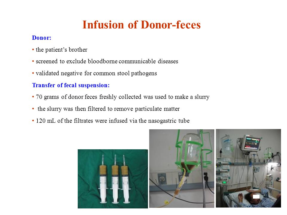 Infusion of Donor-feces Donor: the patient's brother screened to exclude bloodborne communicable diseases validated negative for common stool pathogens Transfer of fecal suspension: 70 grams of donor feces freshly collected was used to make a slurry the slurry was then filtered to remove particulate matter 120 mL of the filtrates were infused via the nasogastric tube