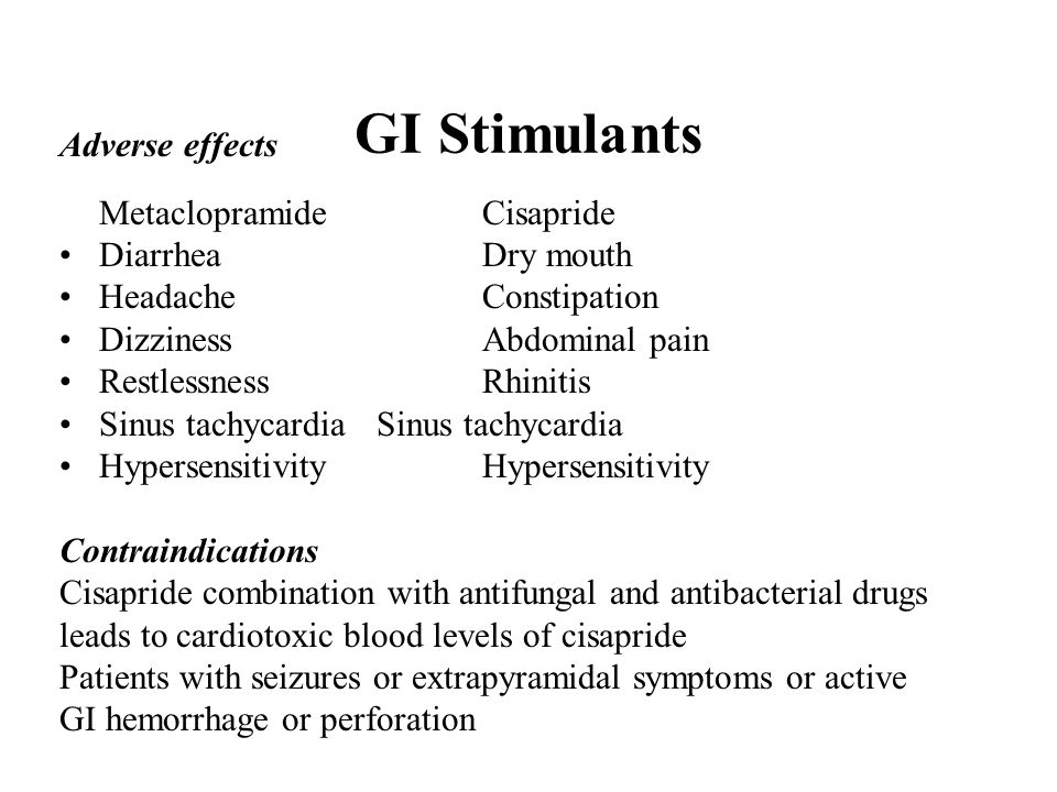 GI Stimulants Adverse effects MetaclopramideCisapride DiarrheaDry mouth HeadacheConstipation DizzinessAbdominal pain RestlessnessRhinitis Sinus tachycardiaSinus tachycardia HypersensitivityHypersensitivity Contraindications Cisapride combination with antifungal and antibacterial drugs leads to cardiotoxic blood levels of cisapride Patients with seizures or extrapyramidal symptoms or active GI hemorrhage or perforation