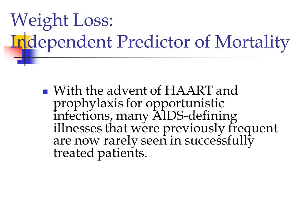 Weight Loss: Independent Predictor of Mortality With the advent of HAART and prophylaxis for opportunistic infections, many AIDS-defining illnesses that were previously frequent are now rarely seen in successfully treated patients.