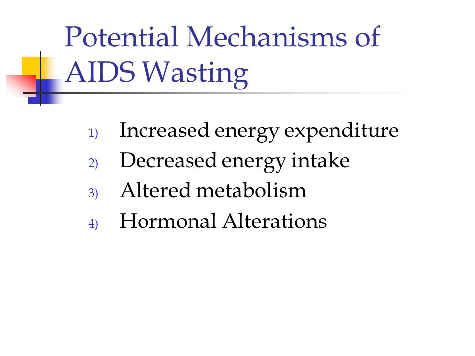 Potential Mechanisms of AIDS Wasting 1) Increased energy expenditure 2) Decreased energy intake 3) Altered metabolism 4) Hormonal Alterations