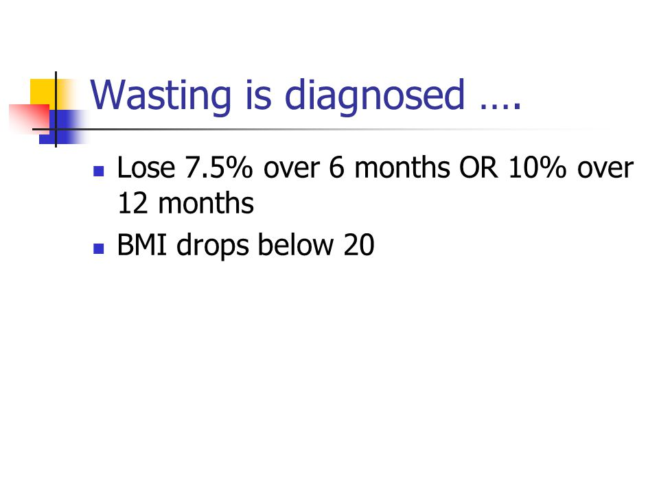 Wasting is diagnosed …. Lose 7.5% over 6 months OR 10% over 12 months BMI drops below 20