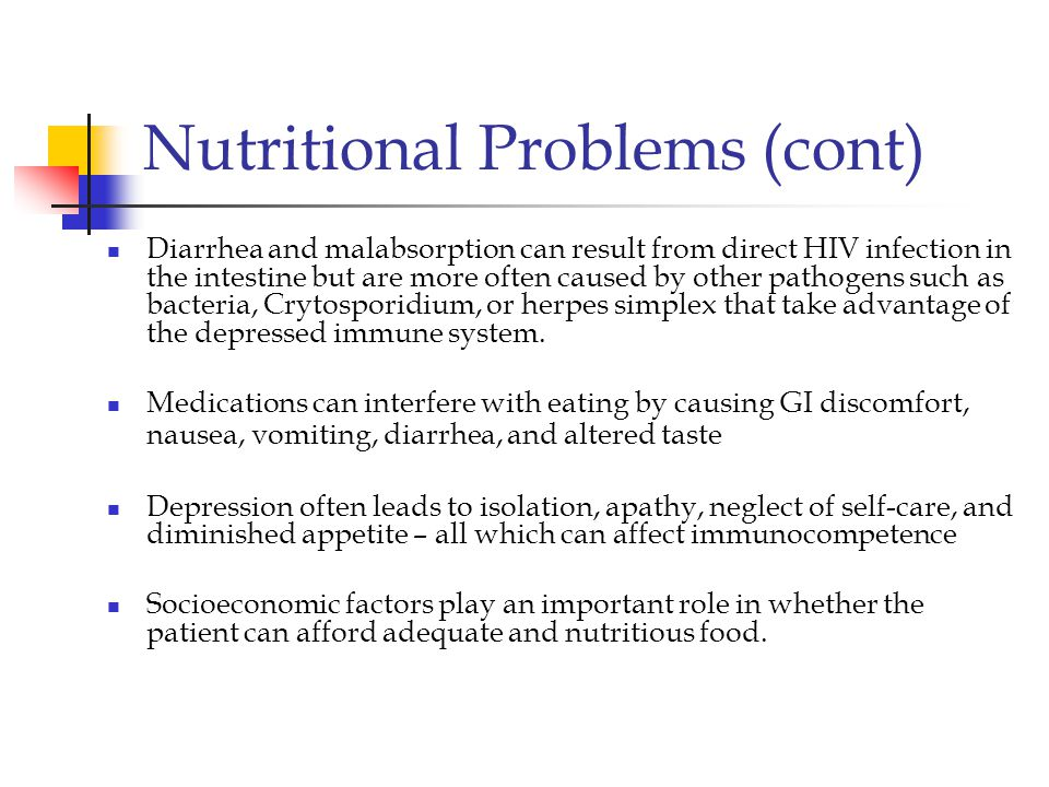 Nutritional Problems (cont) Diarrhea and malabsorption can result from direct HIV infection in the intestine but are more often caused by other pathogens such as bacteria, Crytosporidium, or herpes simplex that take advantage of the depressed immune system.