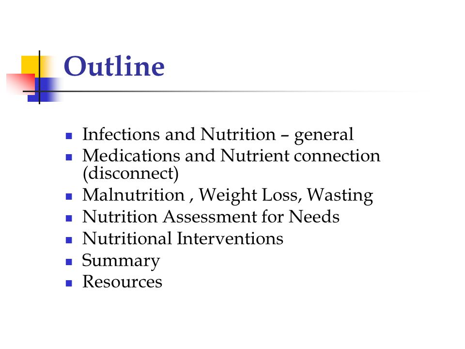 Outline Infections and Nutrition – general Medications and Nutrient connection (disconnect) Malnutrition, Weight Loss, Wasting Nutrition Assessment for Needs Nutritional Interventions Summary Resources