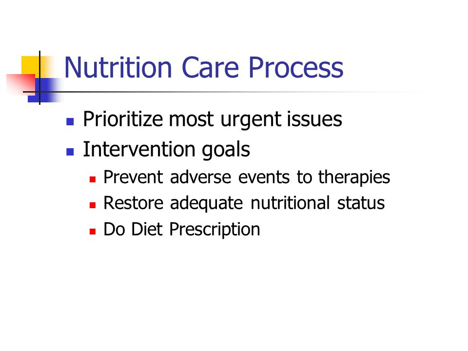 Nutrition Care Process Prioritize most urgent issues Intervention goals Prevent adverse events to therapies Restore adequate nutritional status Do Diet Prescription