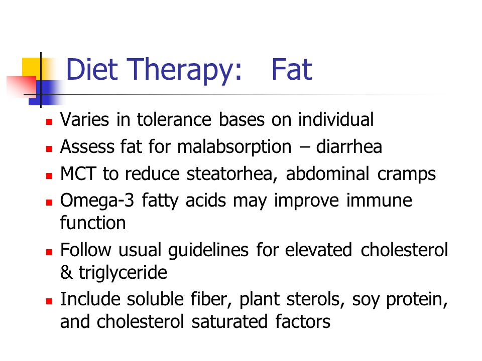 Diet Therapy: Fat Varies in tolerance bases on individual Assess fat for malabsorption – diarrhea MCT to reduce steatorhea, abdominal cramps Omega-3 fatty acids may improve immune function Follow usual guidelines for elevated cholesterol & triglyceride Include soluble fiber, plant sterols, soy protein, and cholesterol saturated factors