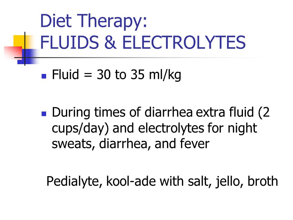 Diet Therapy: FLUIDS & ELECTROLYTES Fluid = 30 to 35 ml/kg During times of diarrhea extra fluid (2 cups/day) and electrolytes for night sweats, diarrhea, and fever Pedialyte, kool-ade with salt, jello, broth