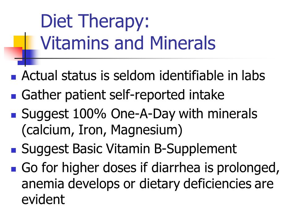 Diet Therapy: Vitamins and Minerals Actual status is seldom identifiable in labs Gather patient self-reported intake Suggest 100% One-A-Day with minerals (calcium, Iron, Magnesium) Suggest Basic Vitamin B-Supplement Go for higher doses if diarrhea is prolonged, anemia develops or dietary deficiencies are evident