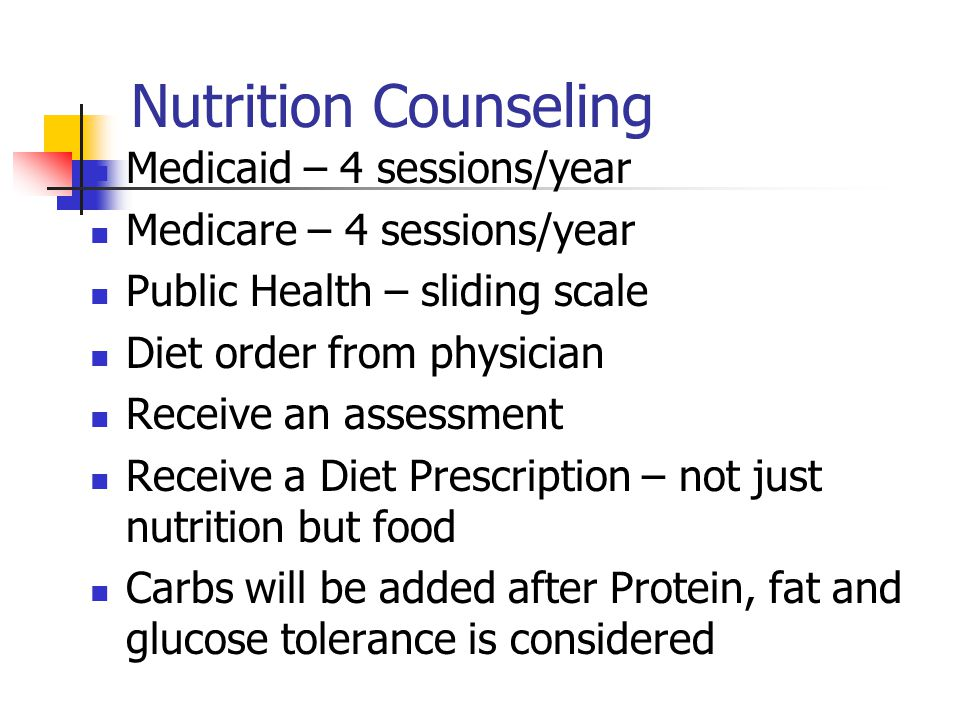 Nutrition Counseling Medicaid – 4 sessions/year Medicare – 4 sessions/year Public Health – sliding scale Diet order from physician Receive an assessment Receive a Diet Prescription – not just nutrition but food Carbs will be added after Protein, fat and glucose tolerance is considered