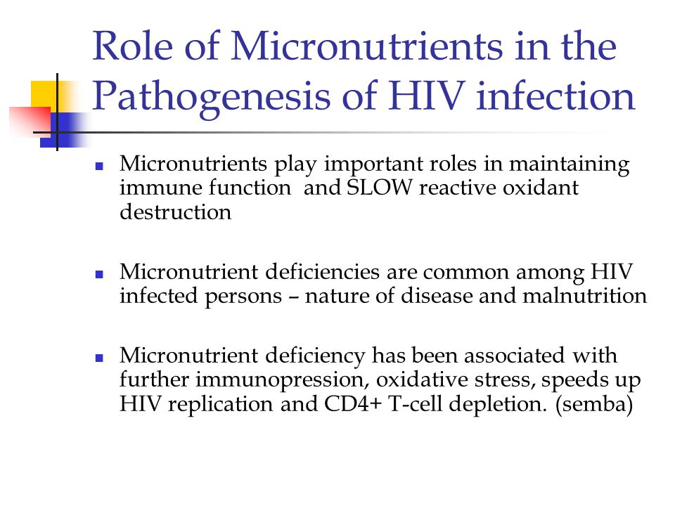 Role of Micronutrients in the Pathogenesis of HIV infection Micronutrients play important roles in maintaining immune function and SLOW reactive oxidant destruction Micronutrient deficiencies are common among HIV infected persons – nature of disease and malnutrition Micronutrient deficiency has been associated with further immunopression, oxidative stress, speeds up HIV replication and CD4+ T-cell depletion.