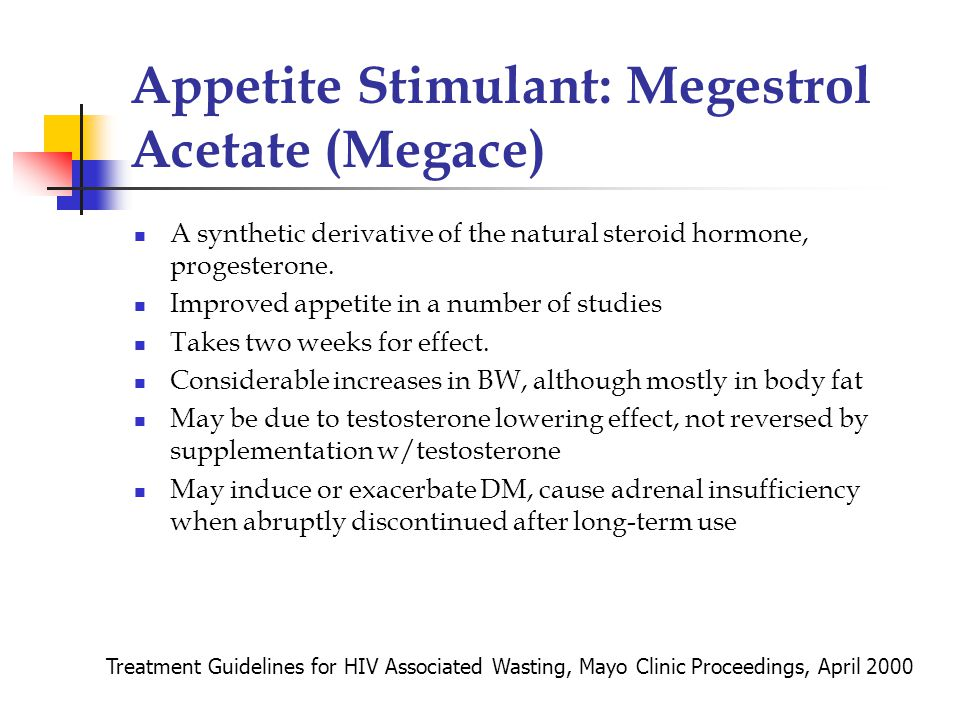 Appetite Stimulant: Megestrol Acetate (Megace) A synthetic derivative of the natural steroid hormone, progesterone.