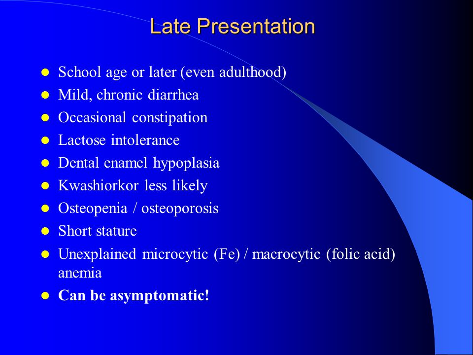 Late Presentation School age or later (even adulthood) Mild, chronic diarrhea Occasional constipation Lactose intolerance Dental enamel hypoplasia Kwashiorkor less likely Osteopenia / osteoporosis Short stature Unexplained microcytic (Fe) / macrocytic (folic acid) anemia Can be asymptomatic!